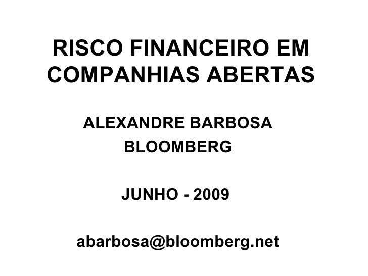 RISCO FINANCEIRO EM COMPANHIAS ABERTAS ALEXANDRE BARBOSA BLOOMBERG JUNHO - 2009  [email_address]