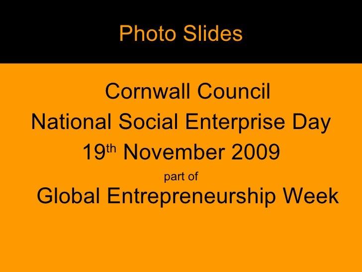 Photo Slides <ul><li>Cornwall Council </li></ul><ul><li>National Social Enterprise Day </li></ul><ul><li>19 th  November 2...