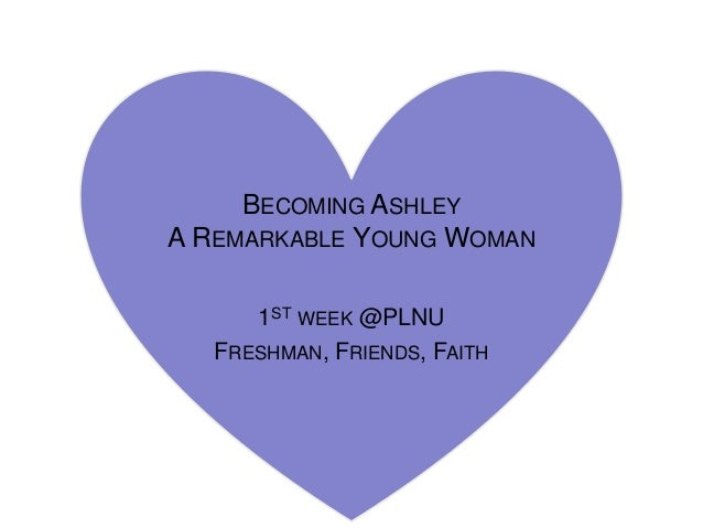 BECOMING ASHLEYA REMARKABLE YOUNG WOMAN      1ST WEEK @PLNU   FRESHMAN, FRIENDS, FAITH