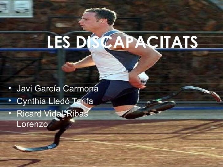 LES DISCAPACITATS <ul><li>Javi García Carmona </li></ul><ul><li>Cynthia Lledó Tarifa </li></ul><ul><li>Ricard Vidal-Ribas ...