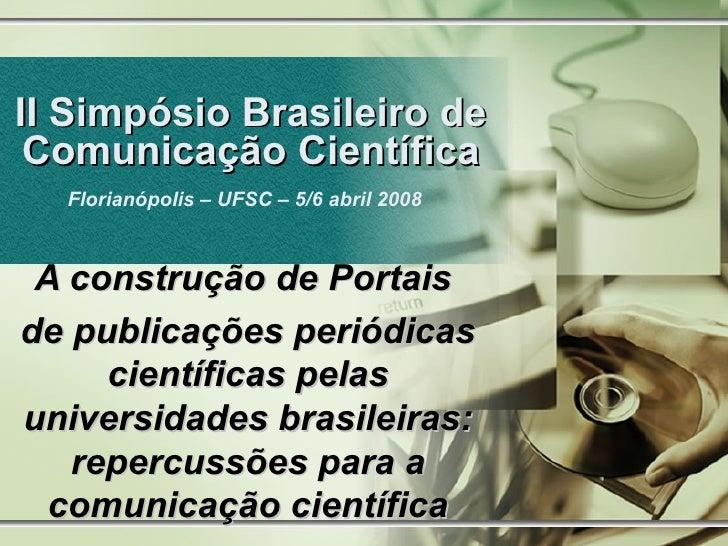II Simpósio Brasileiro de Comunicação Científica Florianópolis – UFSC – 5/6 abril 2008   A construção de Portais  de publi...