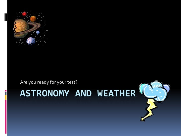 Are you ready for your test?  ASTRONOMY AND WEATHER