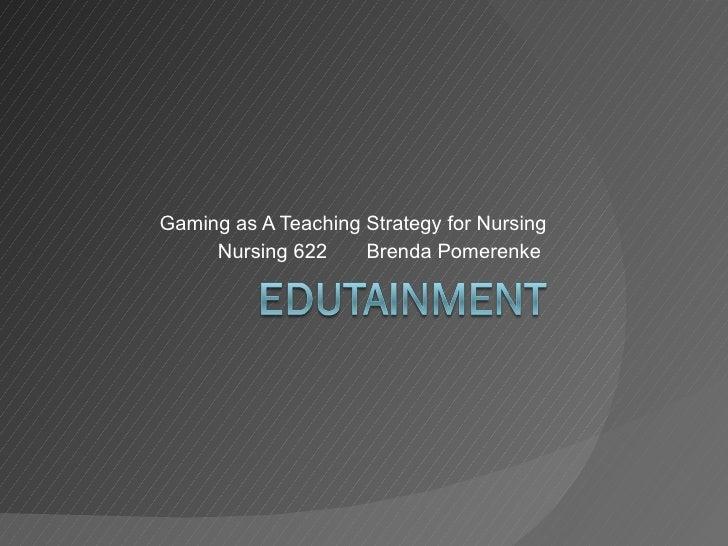 Gaming as A Teaching Strategy for Nursing Nursing 622  Brenda Pomerenke