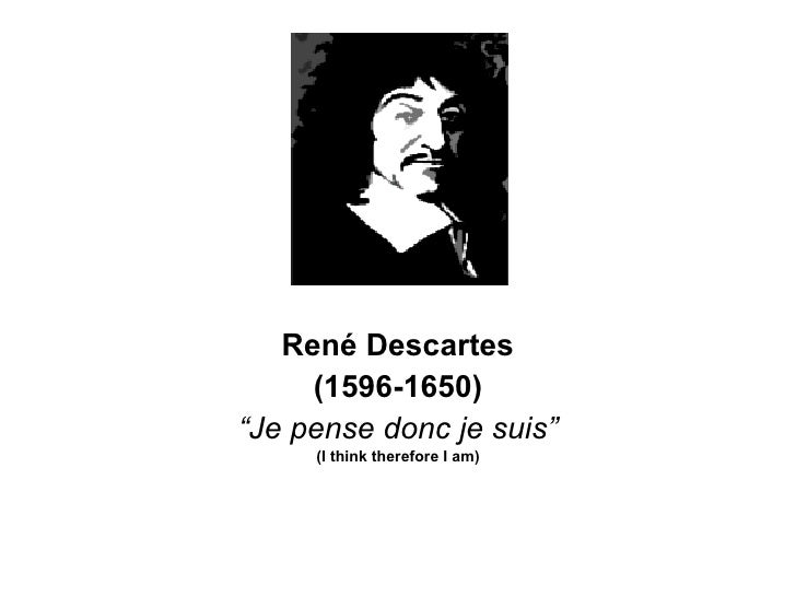 "Ren é Descartes (1596-1650) "" Je pense donc je suis"" (I think therefore I am)"