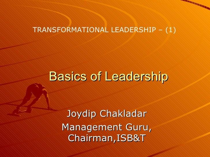 Basics of Leadership Joydip Chakladar Management Guru, Chairman,ISB&T TRANSFORMATIONAL LEADERSHIP – (1)