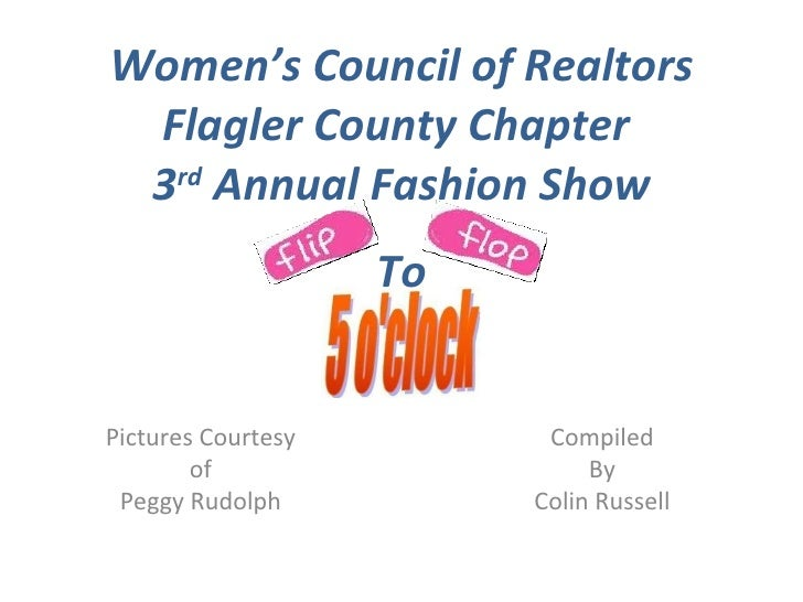 3 rd  Annual Fashion Show Pictures Courtesy of Peggy Rudolph Women's Council of Realtors Flagler County Chapter  To Compil...