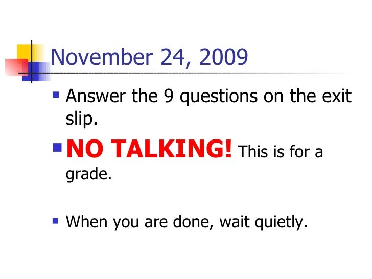 November 24, 2009 <ul><li>Answer the 9 questions on the exit slip. </li></ul><ul><li>NO TALKING!  This is for a grade. </l...