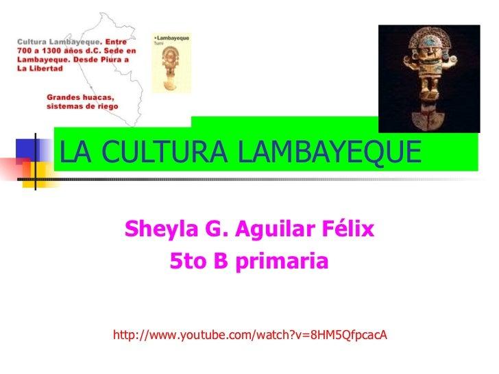 LA CULTURA LAMBAYEQUE Sheyla G. Aguilar Félix 5to B primaria http://www.youtube.com/watch?v=8HM5QfpcacA