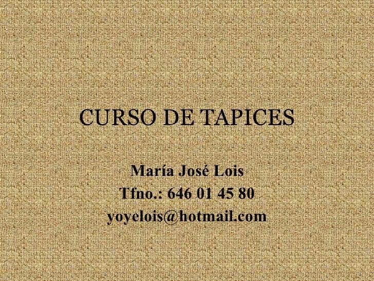 CURSO DE TAPICES María José Lois Tfno.: 646 01 45 80 [email_address]