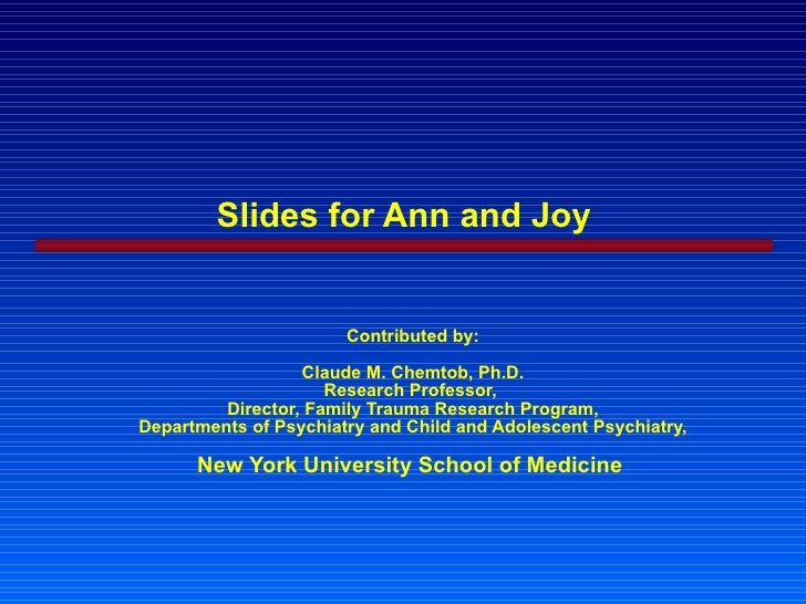 Slides for Ann and Joy Contributed by: Claude M. Chemtob, Ph.D. Research Professor,  Director, Family Trauma Research Prog...