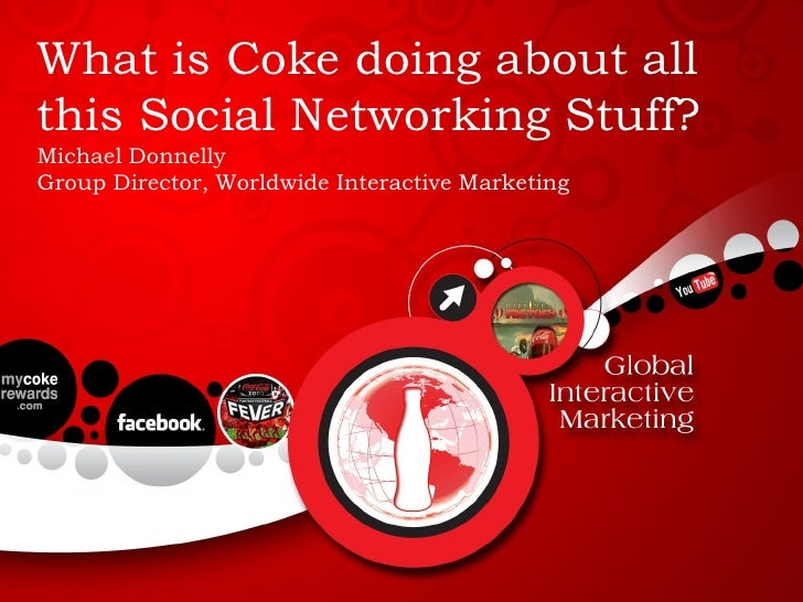 What is Coke doing about all this Social Networking Stuff? Michael Donnelly Group Director, Worldwide Interactive Marketing