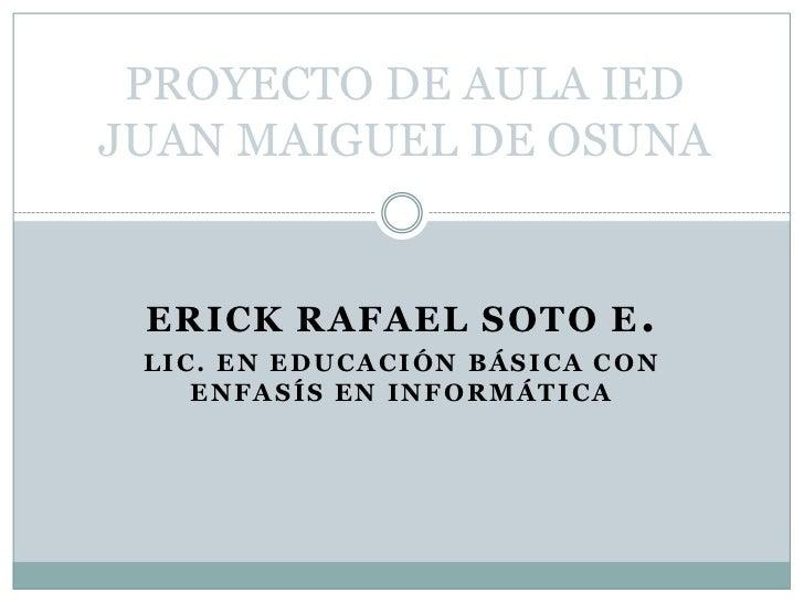 PROYECTO DE AULA IED JUAN MAIGUEL DE OSUNA<br />ERICK RAFAEL SOTO E.<br />LIC. EN EDUCACIÓN BÁSICA CON ENFASÍS EN INFORMÁT...