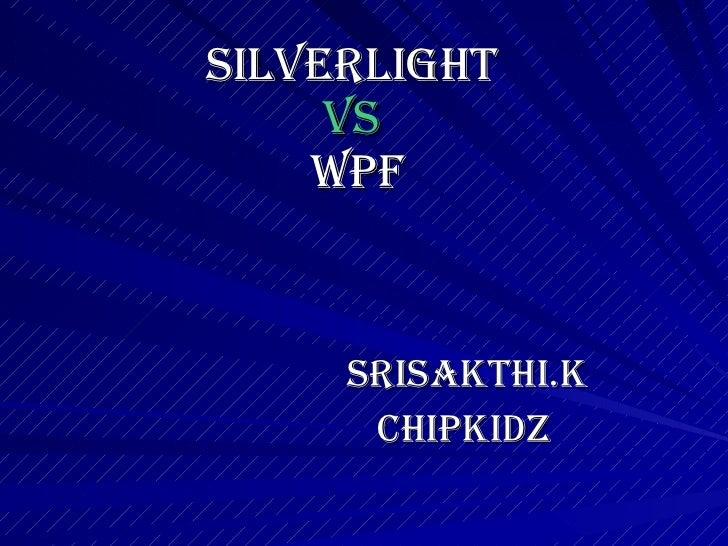 SILVERLIGHT  VS  WPF <ul><li>SRISAKTHI.K </li></ul><ul><li>CHIPKIDZ </li></ul>