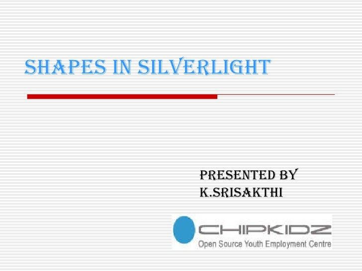 SHAPES IN SILVERLIGHT Presented by K.SRISAKTHI