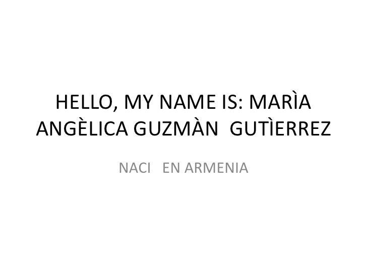 HELLO, MY NAME IS: MARÌA ANGÈLICA GUZMÀN  GUTÌERREZ<br />NACI   EN ARMENIA<br />