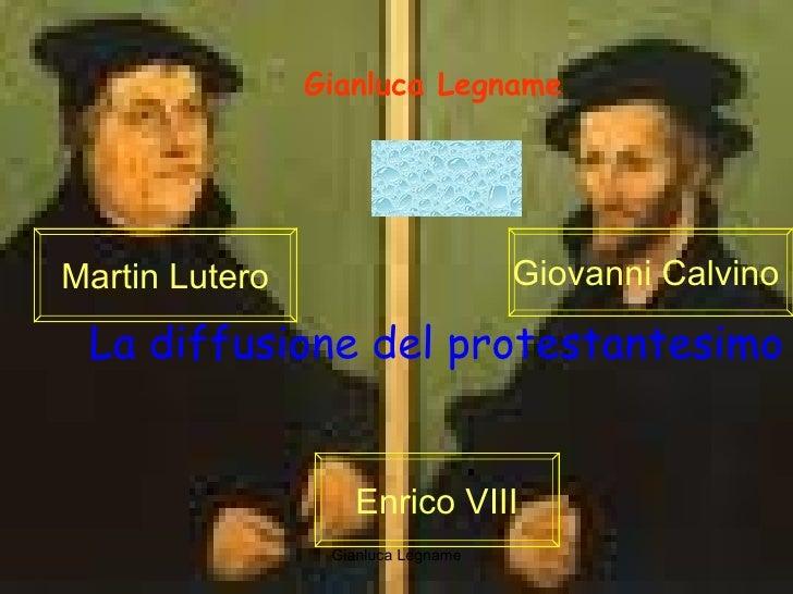La diffusione del protestantesimo Gianluca Legname Martin Lutero Giovanni Calvino  Enrico VIII