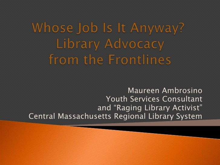 Whose Job Is It Anyway?  Library Advocacy from the Frontlines<br />Maureen Ambrosino<br />Youth Services Consultant<br />a...
