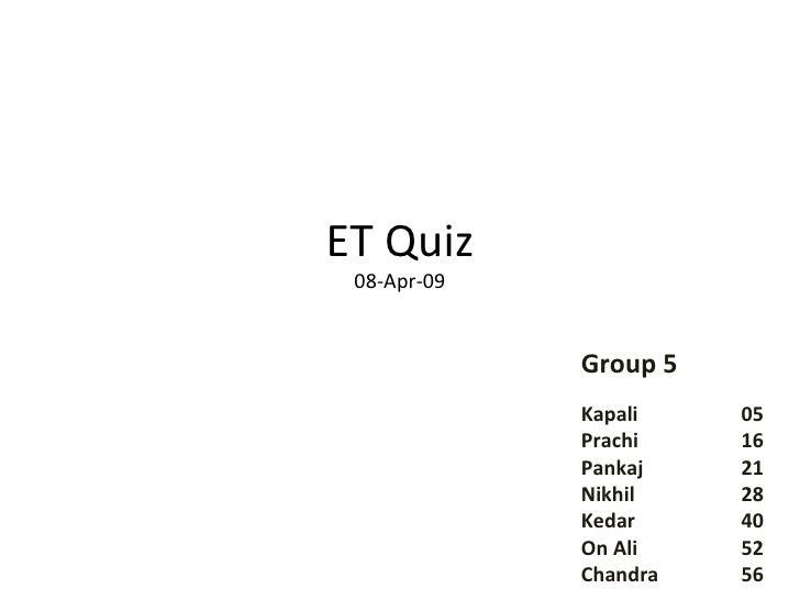 ET Quiz 08-Apr-09 Group 5 Kapali  05 Prachi  16 Pankaj  21 Nikhil  28 Kedar  40 On Ali  52 Chandra  56