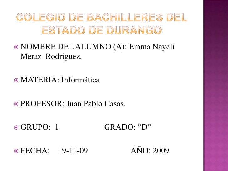 Colegio de bachilleres del estado de durango<br />NOMBRE DEL ALUMNO (A): Emma Nayeli Meraz  Rodriguez.<br />MATERIA: Infor...