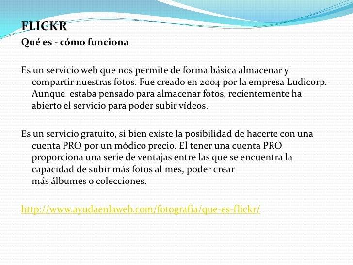 FLICKR<br />Qué es - cómo funciona<br />Es un servicio web que nos permite de forma básica almacenar y compartir nuestras ...
