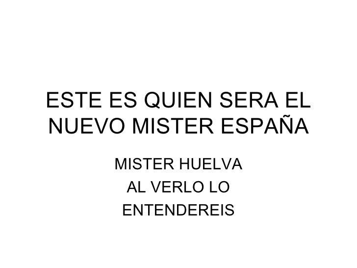 ESTE ES QUIEN SERA EL NUEVO MISTER ESPAÑA MISTER HUELVA AL VERLO LO ENTENDEREIS