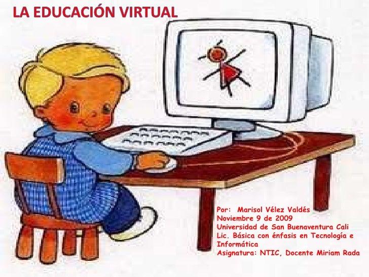 LA EDUCACIÓN VIRTUAL<br />Por:  Marisol Vélez Valdés<br />Noviembre 9 de 2009<br />Universidad de San Buenaventura Cali<br...