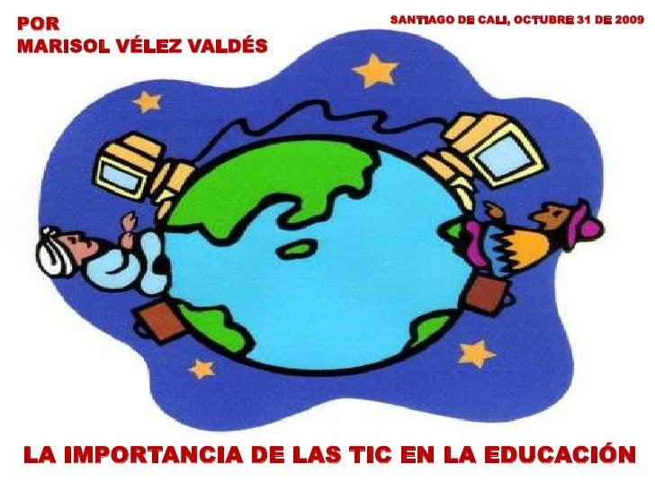 POR                     SANTIAGO DE CALI, OCTUBRE 31 DE 2009  MARISOL VÉLEZ VALDÉS     LA IMPORTANCIA DE LAS TIC EN LA EDU...