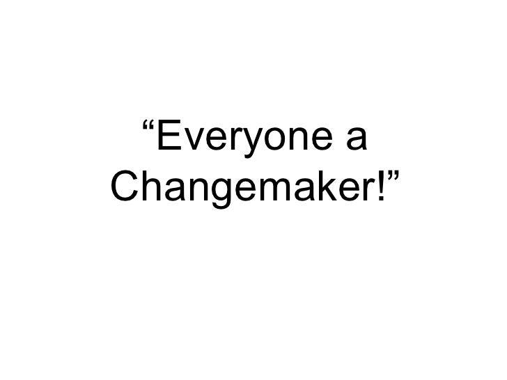 """"""" Everyone a Changemaker!"""""""