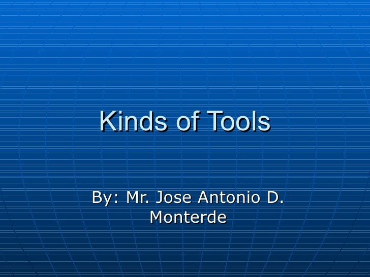 Kinds of Tools By: Mr. Jose Antonio D. Monterde