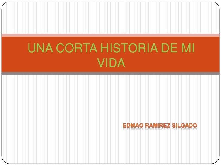 UNA CORTA HISTORIA DE MI VIDA<br />Edmaoramirez silgado <br />