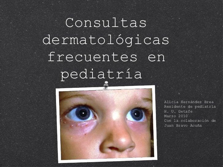 Consultas dermatológicas frecuentes en pediatría  Alicia Hernández Brea Residente de pediatría H. U. Getafe Marzo 2010 Con...