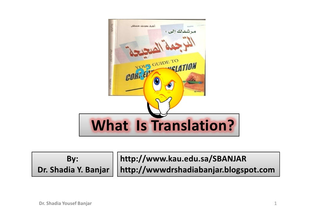 What Is Translation?         By:                http://www.kau.edu.sa/SBANJAR Dr. Shadia Y. Banjar       http://wwwdrshadi...