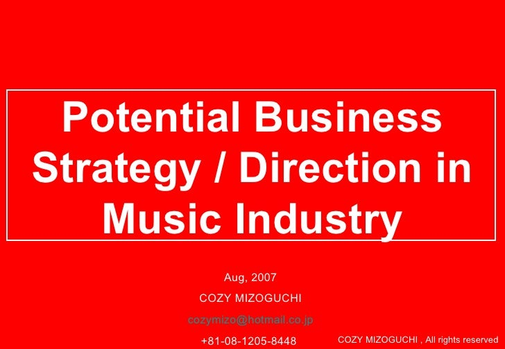 Potential Business Strategy / Direction in Music Industry Aug, 2007 COZY MIZOGUCHI [email_address] +81-08-1205-8448  COZY ...