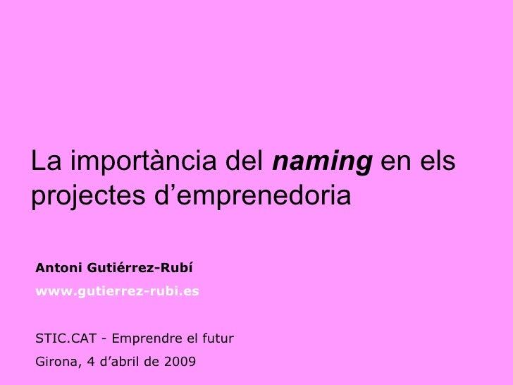La   importància del  naming   en els projectes d'emprenedoria Antoni Gutiérrez-Rubí www.gutierrez-rubi.es   STIC.CAT - Em...