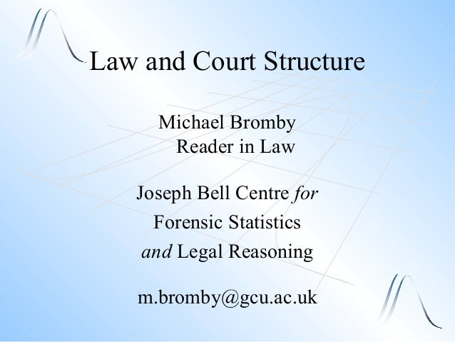 Law and Court Structure Michael Bromby Reader in Law Joseph Bell Centre for Forensic Statistics and Legal Reasoning m.brom...