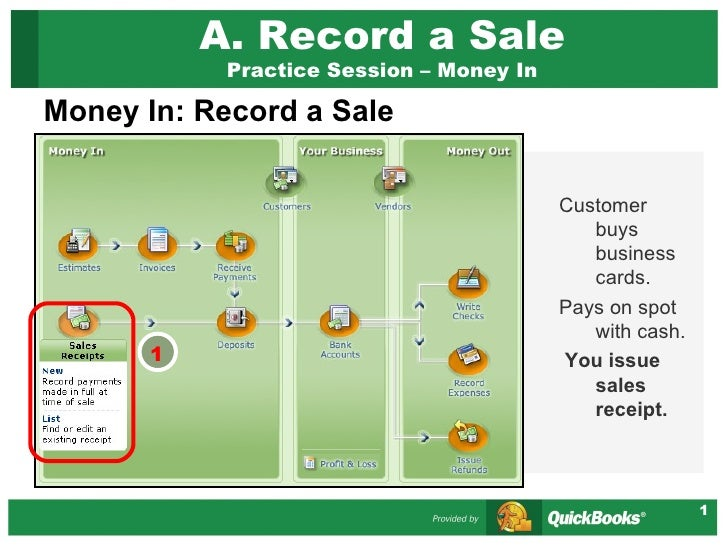 A. Record a Sale Practice Session – Money In <ul><li>Money In: Record a Sale </li></ul>Customer buys business cards. Pays ...