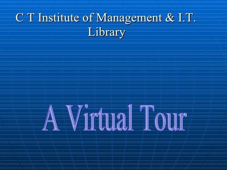 <ul><li>C T Institute of Management & I.T. </li></ul><ul><li>Library </li></ul>A Virtual Tour