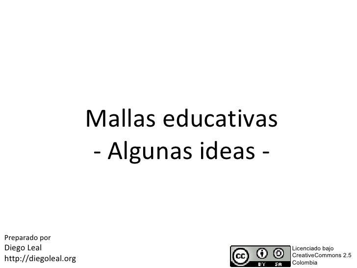 Mallas educativas                        - Algunas ideas -   Preparado por Diego Leal                                 Lice...