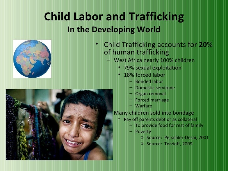 Child Labor and Trafficking In the Developing World <ul><li>Child Trafficking accounts for  20 % of human trafficking </li...