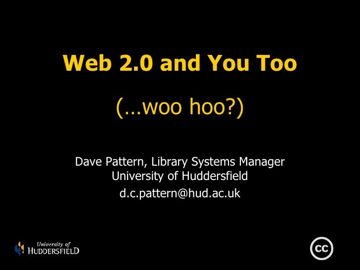 Web 2.0 and You Too         (…woo hoo?)   Dave Pattern, Library Systems Manager        University of Huddersfield         ...
