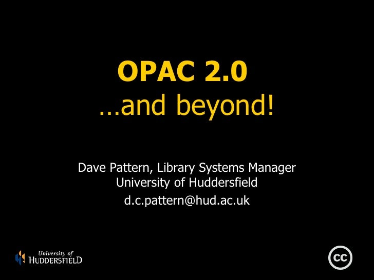 OPAC 2.0  …and beyond! Dave Pattern, Library Systems Manager University of Huddersfield [email_address]