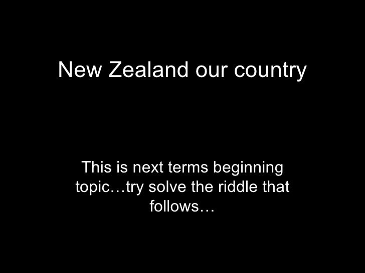 New Zealand our country This is next terms beginning topic…try solve the riddle that follows…
