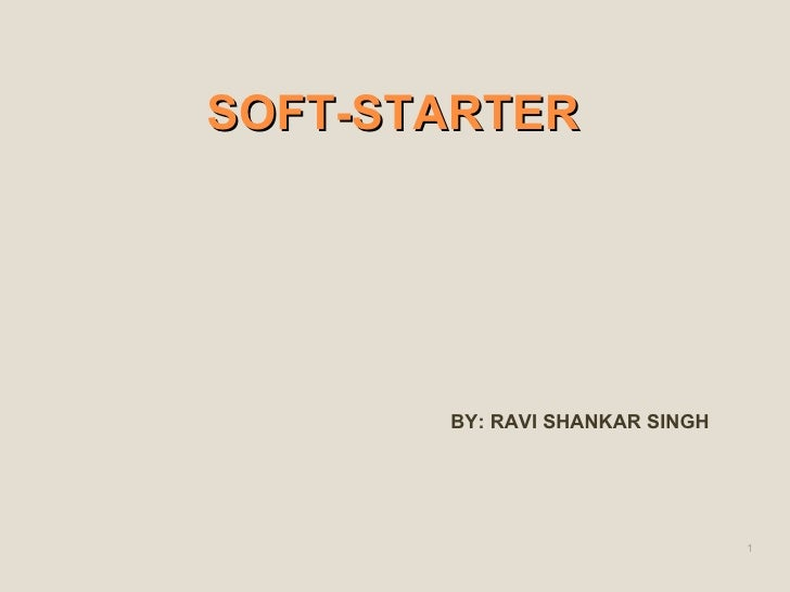 SOFT-STARTER <ul><li>BY: RAVI SHANKAR SINGH </li></ul>