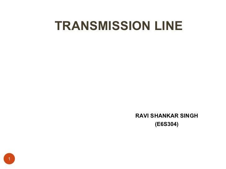 TRANSMISSION LINE <ul><li>RAVI SHANKAR SINGH </li></ul><ul><li>(E6S304) </li></ul>