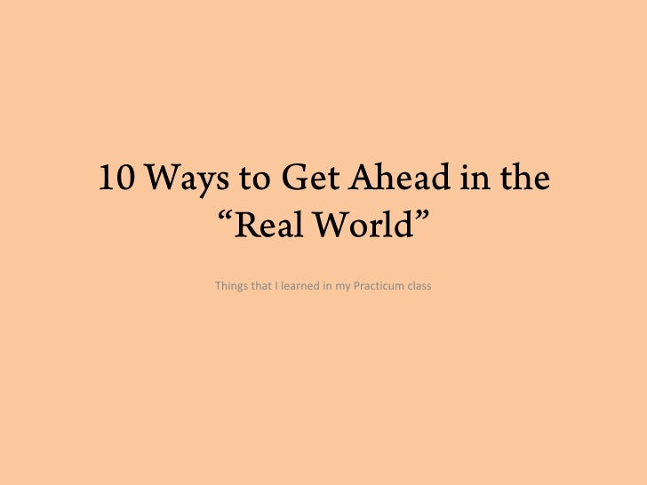 """10 Ways to Get Ahead in the """"Real World""""<br />Things that I learned in my Practicum class<br />"""