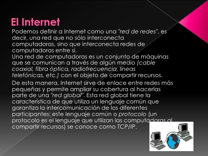 Podemos definir a Internet como una quot;red de redesquot;, es decir, una red que no sólo interconecta computadoras, sino ...