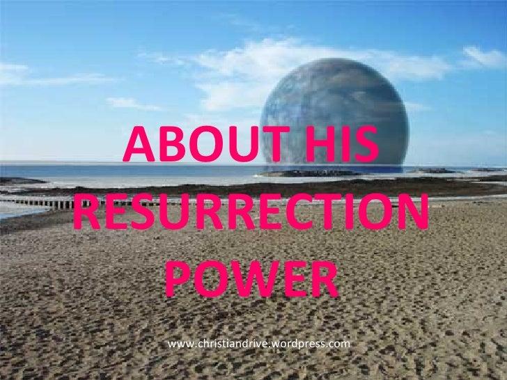 ABOUT HIS RESURRECTION POWER www.christiandrive.wordpress.com