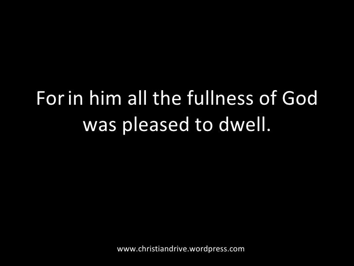 For   in him all the fullness of God was pleased to dwell. www.christiandrive.wordpress.com