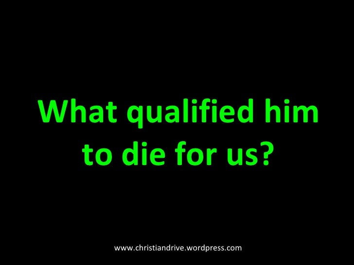 What qualified him to die for us? www.christiandrive.wordpress.com