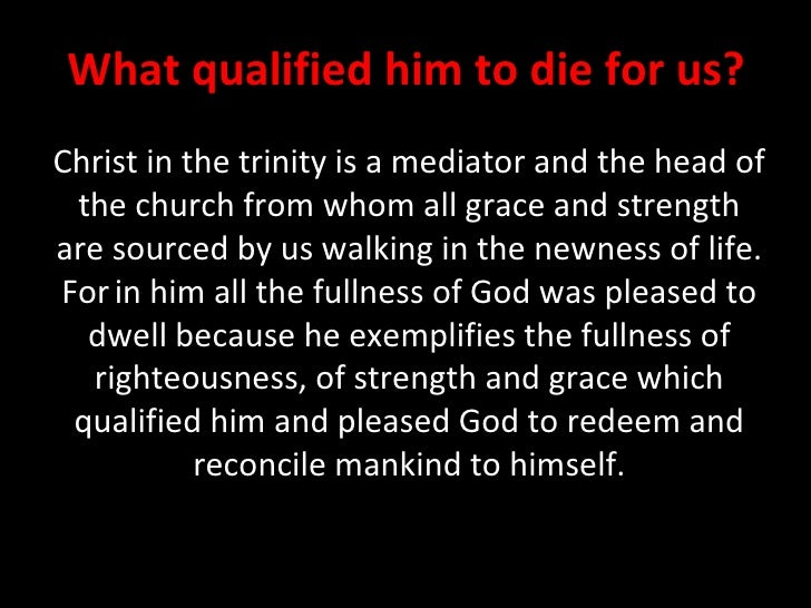 Christ in the trinity is a mediator and the head of the church from whom all grace and strength are sourced by us walking ...